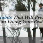 5 Bad Habits That Will Prevent You From Living Your Best Life