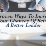 5 Proven Ways To Increase Your Chances Of Being A Better Leader
