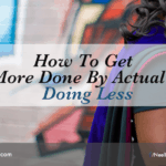 How To Get More Done By Actually Doing Less