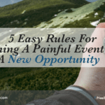 5 Easy Rules For Turning A Painful Event Into A New Opportunity