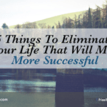 5 Things To Eliminate From Your Life That Will Make You More Successful