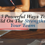 5 Powerful Ways To Build On The Strengths Of Your Team
