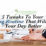 5 Tweaks To Your Morning Routine That Will Make Your Day Better