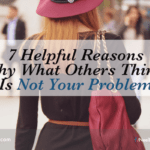 7 Helpful Reasons Why What Others Think Is Not Your Problem