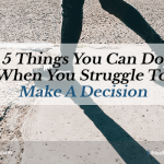 5 Things You Can Do When You Struggle To Make A Decision