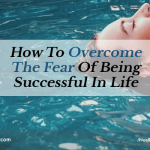 How To Overcome The Fear Of Being Successful In Life