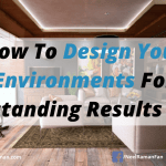 How To Design Your Environments For Outstanding Results Now (Environment Series Part 2)