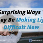 10 Surprising Ways You May Be Making Life Difficult Now