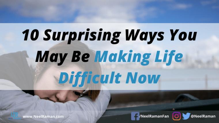 ways we make life difficult