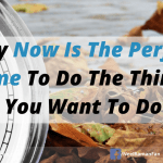 Why Now Is The Perfect Time To Do The Things You Want To Do