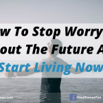 How To Stop Worrying About The Future And Start Living Now