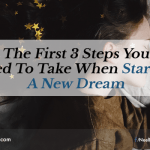 The First 3 Steps You Need To Take When Starting A New Dream