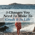 5 Changes You Need To Make To Crush It In Life