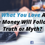 Do What You Love And The Money Will Follow – Truth Or Myth?