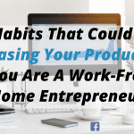 5 Habits That Could Be Decreasing Your Productivity If You Are A Work-From-Home Entrepreneur