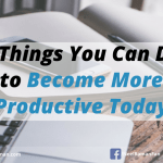 5 Things You Can Do To Become More Productive Today